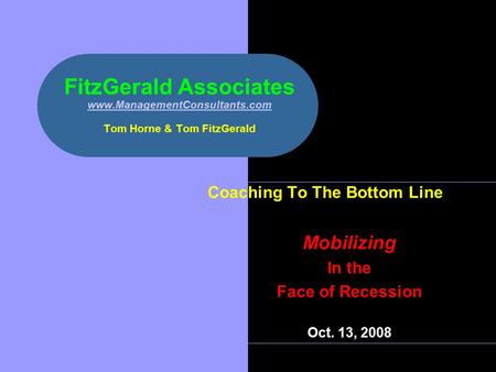 FitzGerald Associates www.ManagementConsultants.com Tom Horne & Tom FitzGerald www.ManagementConsultants.com Coaching To The Bottom Line Mobilizing In.