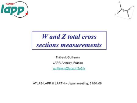 Thibault Guillemin LAPP, Annecy, France W and Z total cross sections measurements ATLAS-LAPP & LAPTH – Japan meeting, 21/01/08.