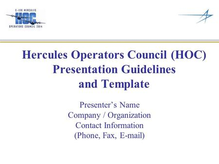 Hercules Operators Council (HOC) Presentation Guidelines and Template Presenter's Name Company / Organization Contact Information (Phone, Fax, E-mail)