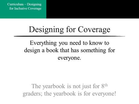 Coverage ~ Quick Study Curriculum ~ Designing for Inclusive Coverage Designing for Coverage The yearbook is not just for 8 th graders; the yearbook is.
