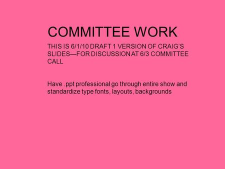COMMITTEE WORK THIS IS 6/1/10 DRAFT 1 VERSION OF CRAIG'S SLIDES—FOR DISCUSSION AT 6/3 COMMITTEE CALL Have.ppt professional go through entire show and standardize.