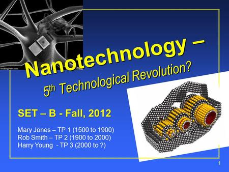 1 SET – B - Fall, 2012 Mary Jones – TP 1 (1500 to 1900) Rob Smith – TP 2 (1900 to 2000) Harry Young - TP 3 (2000 to ?) Nanotechnology – 5 th Technological.
