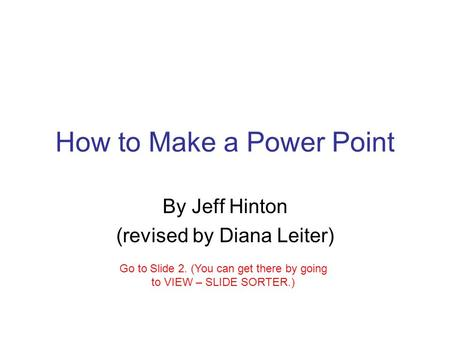How to Make a Power Point By Jeff Hinton (revised by Diana Leiter) Go to Slide 2. (You can get there by going to VIEW – SLIDE SORTER.)