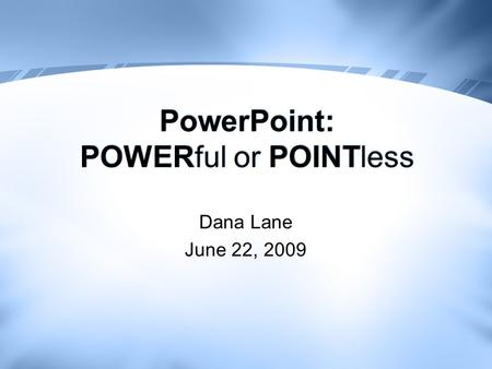 PowerPoint: POWERful or POINTless Dana Lane June 22, 2009.