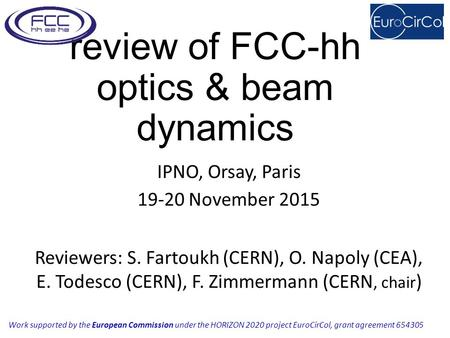 Review of FCC-hh optics & beam dynamics IPNO, Orsay, Paris 19-20 November 2015 Reviewers: S. Fartoukh (CERN), O. Napoly (CEA), E. Todesco (CERN), F. Zimmermann.