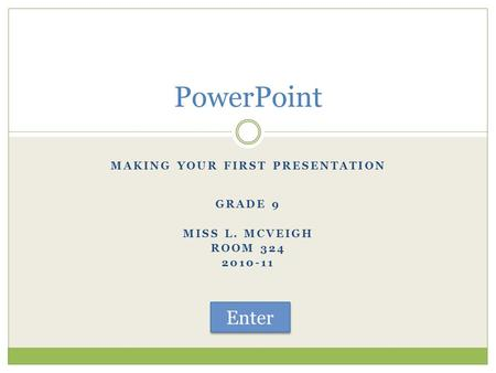 MAKING YOUR FIRST PRESENTATION GRADE 9 MISS L. MCVEIGH ROOM 324 2010-11 PowerPoint Enter.