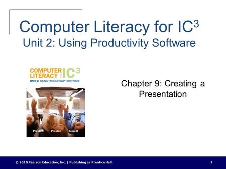 Computer Literacy for IC 3 Unit 2: Using Productivity Software Chapter 9: Creating a Presentation © 2010 Pearson Education, Inc. | Publishing as Prentice.