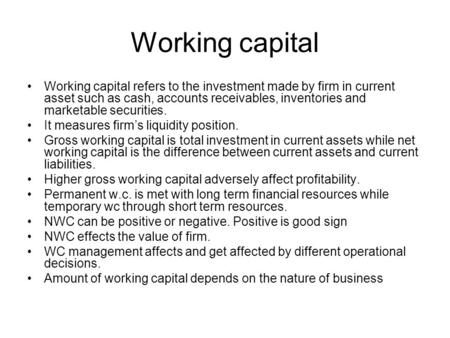Working capital Working capital refers to the investment made by firm in current asset such as cash, accounts receivables, inventories and marketable securities.