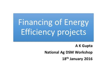 Financing of Energy Efficiency projects A K Gupta National Ag DSM Workshop 18 th January 2016.