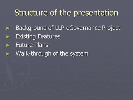 Structure of the presentation ► Background of LLP eGovernance Project ► Existing Features ► Future Plans ► Walk-through of the system.