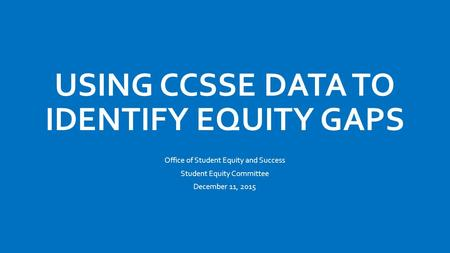 USING CCSSE DATA TO IDENTIFY EQUITY GAPS Office of Student Equity and Success Student Equity Committee December 11, 2015.