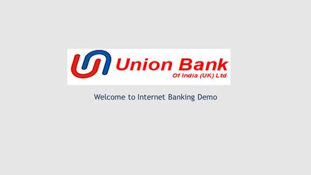 Welcome to Internet Banking Demo. Type www.unionbankofindiauk.co.uk (corporate website) in the address bar of your web browser Click on Internet Banking.
