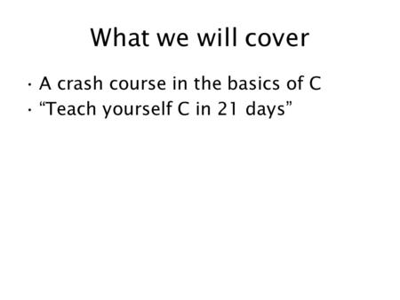 "What we will cover A crash course in the basics of C ""Teach yourself C in 21 days"""