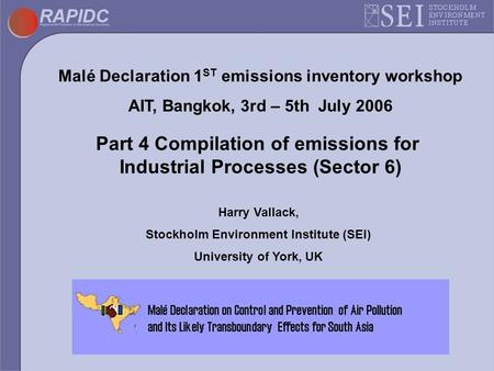 Malé Declaration 1 ST emissions inventory workshop AIT, Bangkok, 3rd – 5th July 2006 Part 4 Compilation of emissions for Industrial Processes (Sector 6)