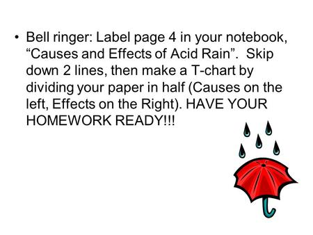 "Bell ringer: Label page 4 in your notebook, ""Causes and Effects of Acid Rain"". Skip down 2 lines, then make a T-chart by dividing your paper in half (Causes."