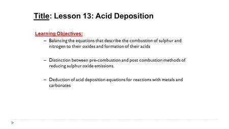Title: Lesson 13: Acid Deposition Learning Objectives: – Balancing the equations that describe the combustion of sulphur and nitrogen to their oxides and.