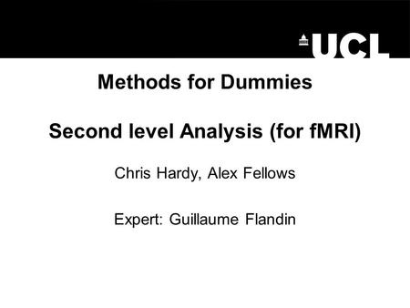 Methods for Dummies Second level Analysis (for fMRI) Chris Hardy, Alex Fellows Expert: Guillaume Flandin.