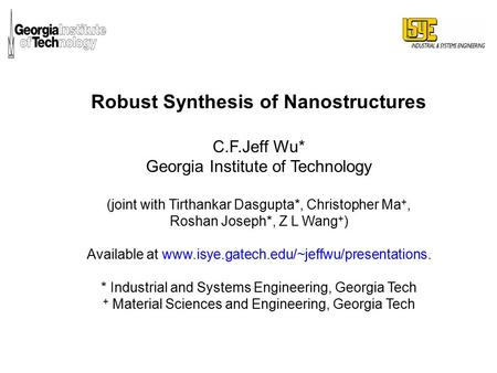 Robust Synthesis of Nanostructures C.F.Jeff Wu* Georgia Institute of Technology (joint with Tirthankar Dasgupta*, Christopher Ma +, Roshan Joseph*, Z L.