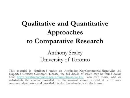 Qualitative and Quantitative Approaches to Comparative Research Anthony Sealey University of Toronto This material is distributed under an Attribution-NonCommercial-ShareAlike.