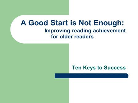 A Good Start is Not Enough: Improving reading achievement for older readers Ten Keys to Success.