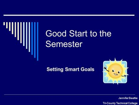 Good Start to the Semester Setting Smart Goals Jennifer Beattie Tri-County Technical College.