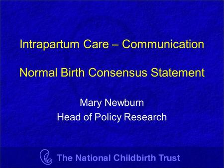 Intrapartum Care – Communication Normal Birth Consensus Statement Mary Newburn Head of Policy Research.