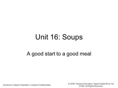 © 2006, Pearson Education, Upper Saddle River, NJ 07458. All Rights Reserved. American Culinary Federation: Culinary Fundamentals. Unit 16: Soups A good.