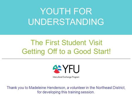 The First Student Visit YOUTH FOR UNDERSTANDING The First Student Visit Getting Off to a Good Start! Thank you to Madeleine Henderson, a volunteer in the.