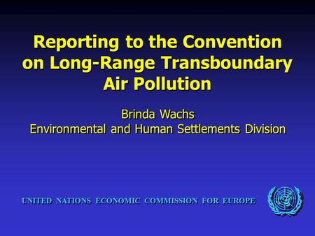 UNITED NATIONS ECONOMIC COMMISSION FOR EUROPE Reporting to the Convention on Long-Range Transboundary Air Pollution Brinda Wachs Environmental and Human.
