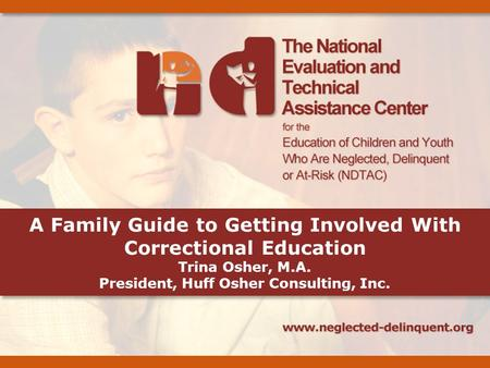 A Family Guide to Getting Involved With Correctional Education Trina Osher, M.A. President, Huff Osher Consulting, Inc.