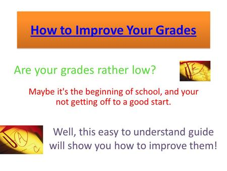 How to Improve Your Grades Are your grades rather low? Maybe it's the beginning of school, and your not getting off to a good start. Well, this easy to.