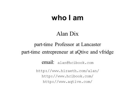 Who I am Alan Dix part-time Professor at Lancaster part-time entrepreneur at aQtive and vfridge