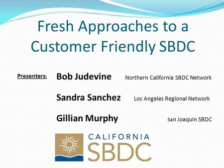 Fresh Approaches to a Customer Friendly SBDC Presenters : Bob Judevine Northern California SBDC Network Sandra Sanchez Los Angeles Regional Network Gillian.