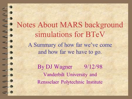 Notes About MARS background simulations for BTeV A Summary of how far we've come and how far we have to go. By DJ Wagner 9/12/98 Vanderbilt University.