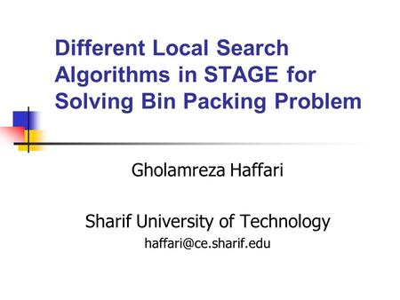 Different Local Search Algorithms in STAGE for Solving Bin Packing Problem Gholamreza Haffari Sharif University of Technology