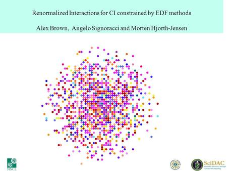 Renormalized Interactions for CI constrained by EDF methods Alex Brown, Angelo Signoracci and Morten Hjorth-Jensen.