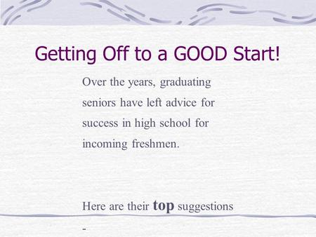 Getting Off to a GOOD Start! Over the years, graduating seniors have left advice for success in high school for incoming freshmen. Here are their top suggestions.