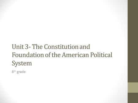 Unit 3- The Constitution and Foundation of the American Political System 8 th grade.