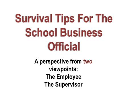 Survival Tips For The School Business Official A perspective from two viewpoints: The Employee The Supervisor.