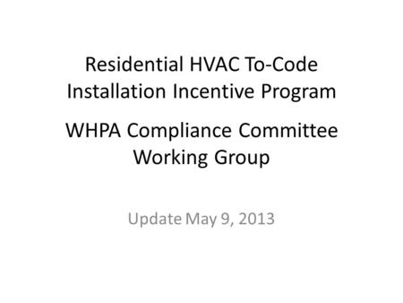 Residential HVAC To-Code Installation Incentive Program WHPA Compliance Committee Working Group Update May 9, 2013.