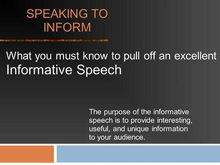 SPEAKING TO INFORM What you must know to pull off an excellent Informative Speech The purpose of the informative speech is to provide interesting, useful,