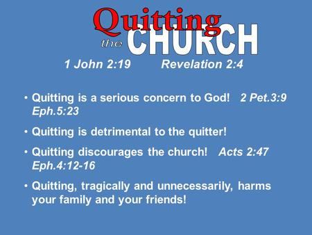 1 John 2:19 Revelation 2:4 Quitting is a serious concern to God! 2 Pet.3:9 Eph.5:23 Quitting is detrimental to the quitter! Quitting discourages the church!