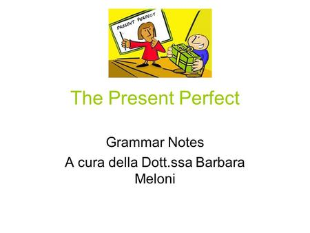 The Present Perfect Grammar Notes A cura della Dott.ssa Barbara Meloni.