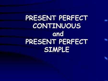 PRESENT PERFECT CONTINUOUS and PRESENT PERFECT SIMPLE.