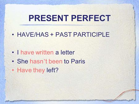 PRESENT PERFECT HAVE/HAS + PAST PARTICIPLE I have written a letter She hasn ' t been to Paris Have they left?