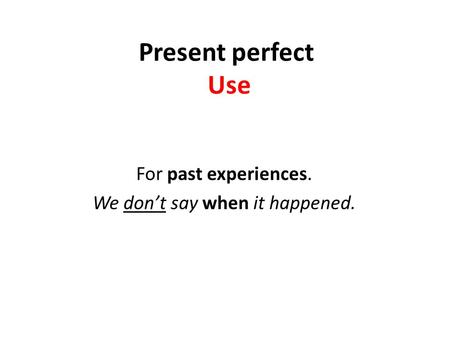 Present perfect Use For past experiences. We don't say when it happened.