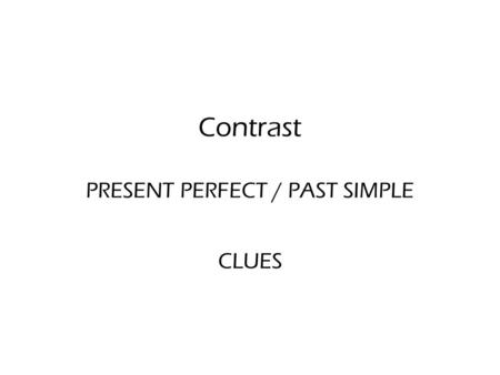 Contrast PRESENT PERFECT / PAST SIMPLE CLUES. PRESENT PERFECT / PAST SIMPLE PRESENT PERFECTPAST SIMPLE EXPERIENCES ('until now') CLUES ever never for.