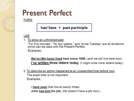 Present Perfect FORM USE 1. To show an unfinished past. For five minutes, for two weeks, and since Tuesday are all durations which can be used with.
