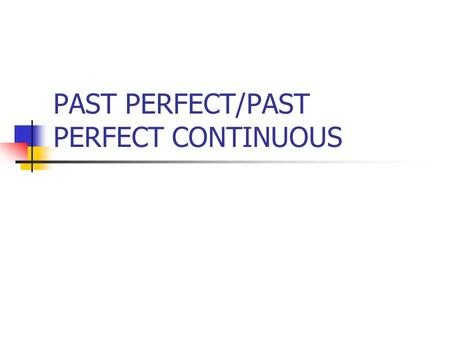 PAST PERFECT/PAST PERFECT CONTINUOUS. PAST PERFECT Past actions previous to other past actions Past perfectPast Simple Train leaving. 7.15 Me getting.