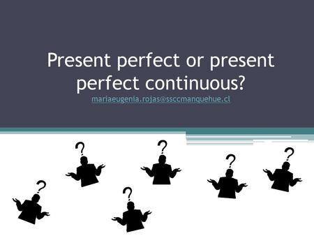 Present perfect or present perfect continuous?